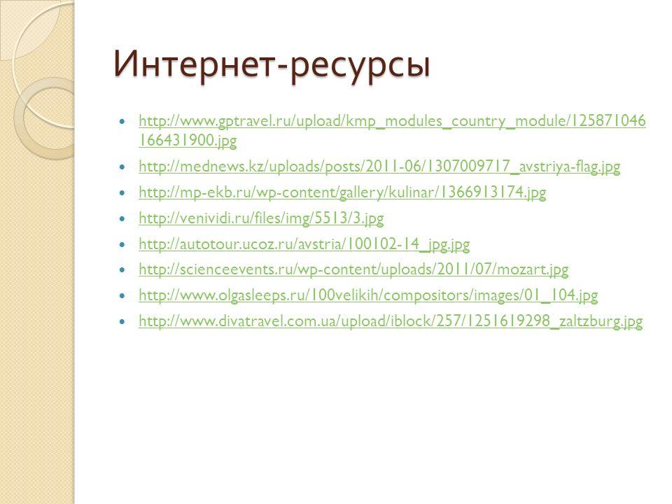 Интернет - ресурсы http://www.gptravel.ru/upload/kmp_modules_country_module/125871046 166431900.jpg http://www.gptravel.ru/upload/kmp_modules_country_module/125871046 166431900.jpg http://mednews.kz/uploads/posts/2011-06/1307009717_avstriya-flag.jpg http://mp-ekb.ru/wp-content/gallery/kulinar/1366913174.jpg http://venividi.ru/files/img/5513/3.jpg http://autotour.ucoz.ru/avstria/100102-14_jpg.jpg http://scienceevents.ru/wp-content/uploads/2011/07/mozart.jpg http://www.olgasleeps.ru/100velikih/compositors/images/01_104.jpg http://www.divatravel.com.ua/upload/iblock/257/1251619298_zaltzburg.jpg