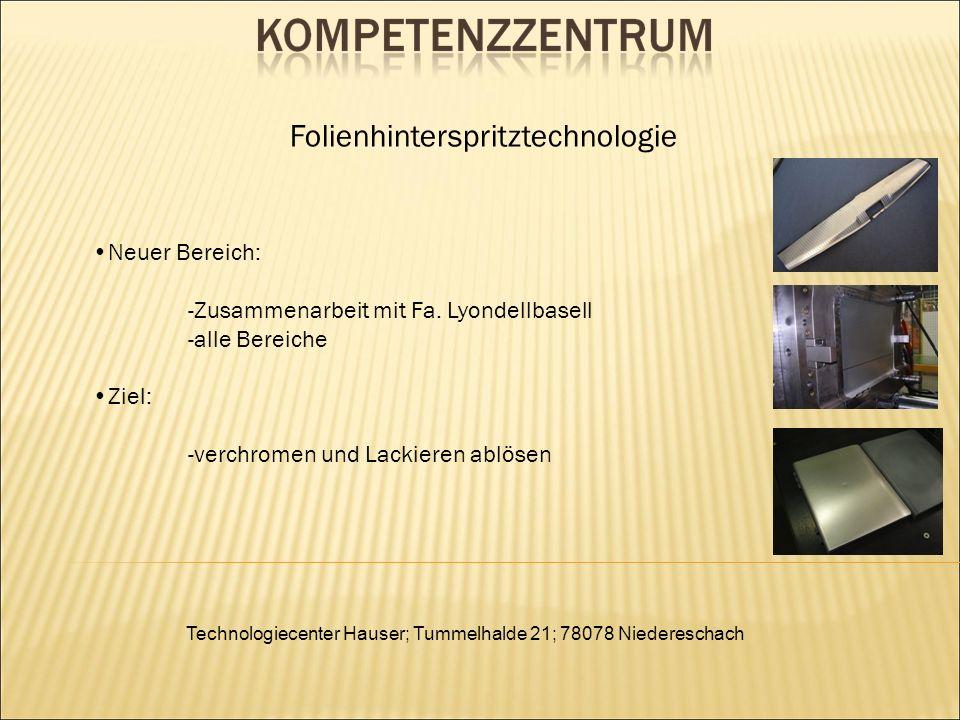 Technologiecenter Hauser; Tummelhalde 21; 78078 Niedereschach Folienhinterspritztechnologie Neuer Bereich: -Zusammenarbeit mit Fa. Lyondellbasell -all