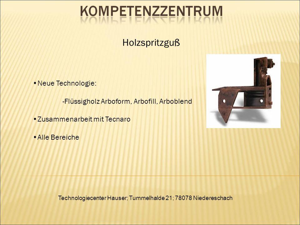 Technologiecenter Hauser; Tummelhalde 21; 78078 Niedereschach Holzspritzguß Neue Technologie: -Flüssigholz Arboform, Arbofill, Arboblend Zusammenarbeit mit Tecnaro Alle Bereiche