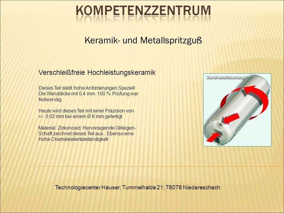 Technologiecenter Hauser; Tummelhalde 21; 78078 Niedereschach Keramik- und Metallspritzguß Verschleißfreie Hochleistungskeramik Dieses Teil stellt hohe Anforderungen.Speziell Die Wanddicke mit 0,4 mm.