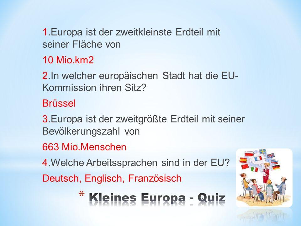 1.Europa ist der zweitkleinste Erdteil mit seiner Fläche von 10 Mio.km2 2.In welcher europäischen Stadt hat die EU- Kommission ihren Sitz.