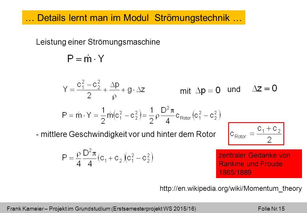 Frank Kameier – Projekt im Grundstudium (Erstsemesterprojekt WS 2015/16) Folie Nr.15 Leistung einer Strömungsmaschine mit und - mittlere Geschwindigkeit vor und hinter dem Rotor zentraler Gedanke von Rankine und Froude 1865/1889 http://en.wikipedia.org/wiki/Momentum_theory … Details lernt man im Modul Strömungstechnik …