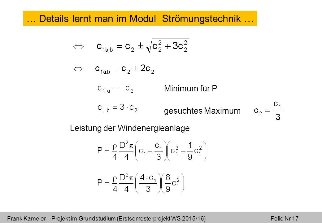 Frank Kameier – Projekt im Grundstudium (Erstsemesterprojekt WS 2015/16) Folie Nr.17 Minimum für P gesuchtes Maximum Leistung der Windenergieanlage … Details lernt man im Modul Strömungstechnik …