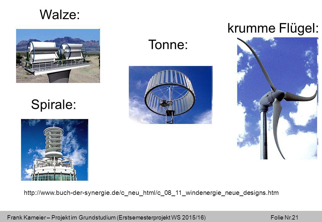 Frank Kameier – Projekt im Grundstudium (Erstsemesterprojekt WS 2015/16) Folie Nr.21 http://www.buch-der-synergie.de/c_neu_html/c_08_11_windenergie_neue_designs.htm Walze: Spirale: Tonne: krumme Flügel: