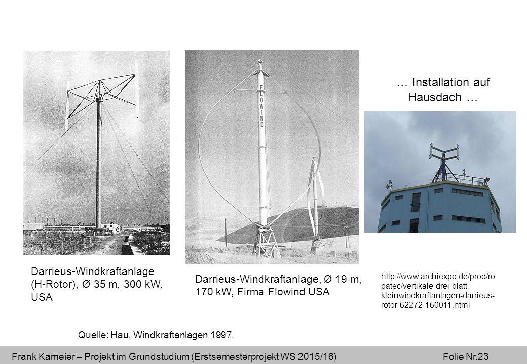 Frank Kameier – Projekt im Grundstudium (Erstsemesterprojekt WS 2015/16) Folie Nr.23 Darrieus-Windkraftanlage, Ø 19 m, 170 kW, Firma Flowind USA Darrieus-Windkraftanlage (H-Rotor), Ø 35 m, 300 kW, USA Quelle: Hau, Windkraftanlagen 1997.