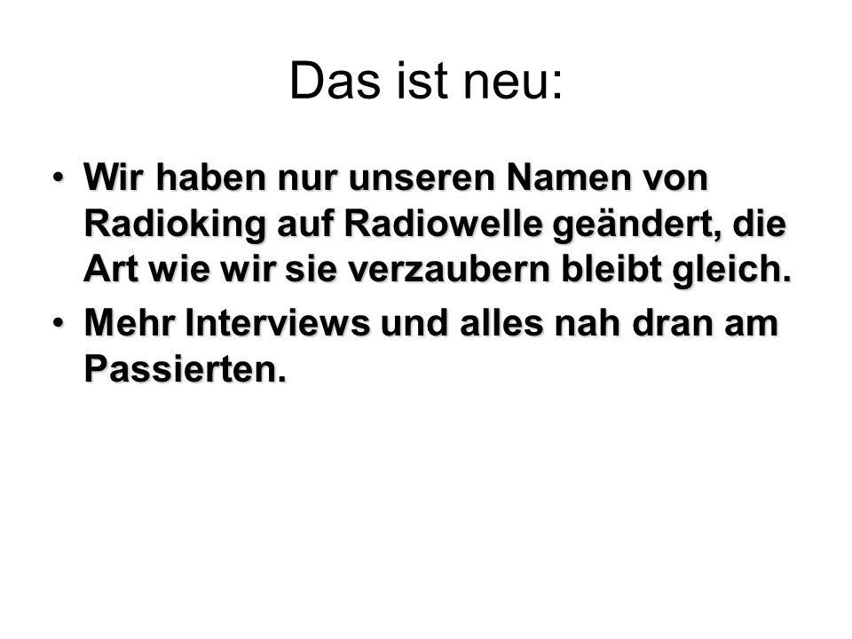 Das ist neu: Wir haben nur unseren Namen von Radioking auf Radiowelle geändert, die Art wie wir sie verzaubern bleibt gleich.Wir haben nur unseren Namen von Radioking auf Radiowelle geändert, die Art wie wir sie verzaubern bleibt gleich.