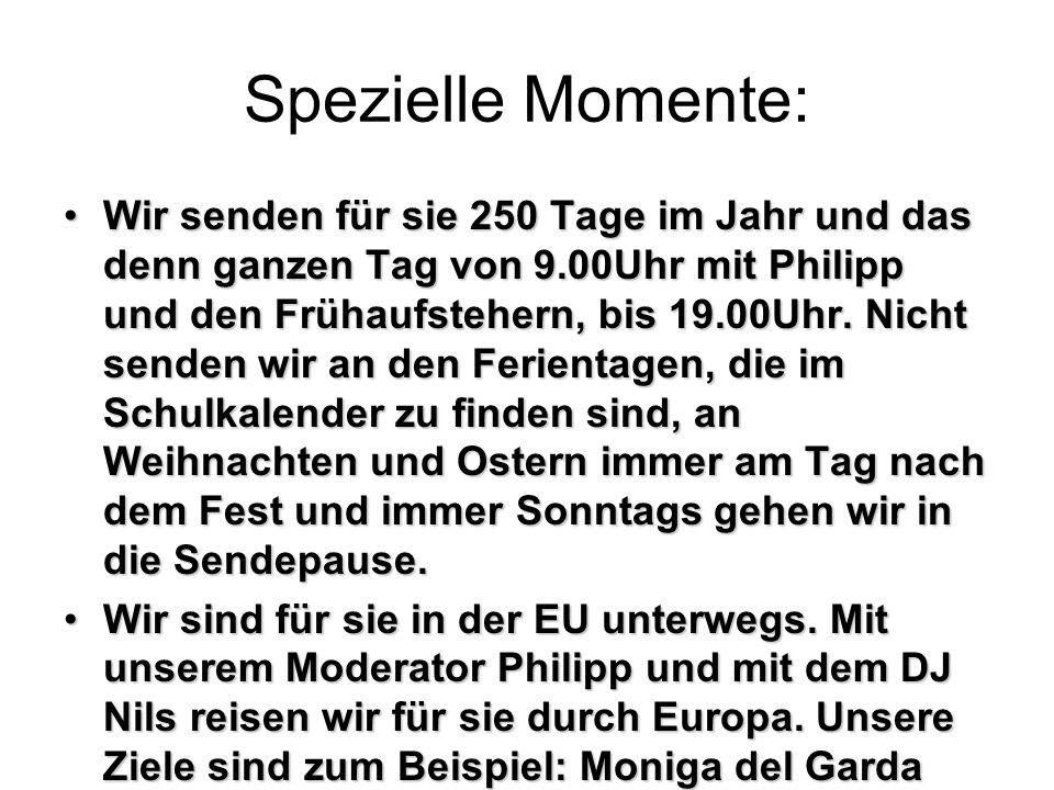 Spezielle Momente: Wir senden für sie 250 Tage im Jahr und das denn ganzen Tag von 9.00Uhr mit Philipp und den Frühaufstehern, bis 19.00Uhr.