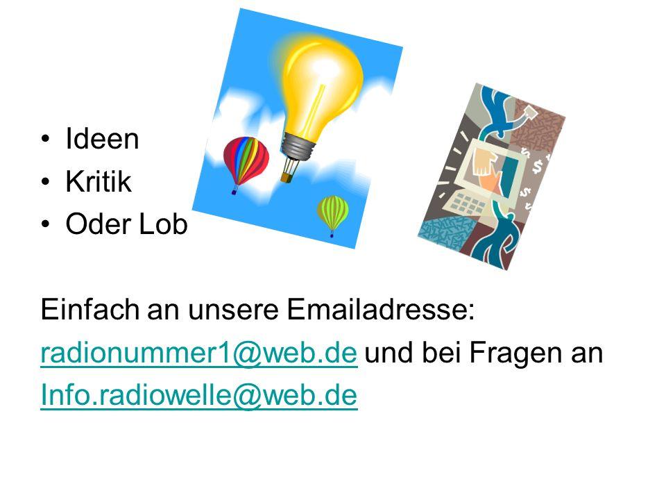 Ideen Kritik Oder Lob Einfach an unsere Emailadresse: radionummer1@web.deradionummer1@web.de und bei Fragen an Info.radiowelle@web.de