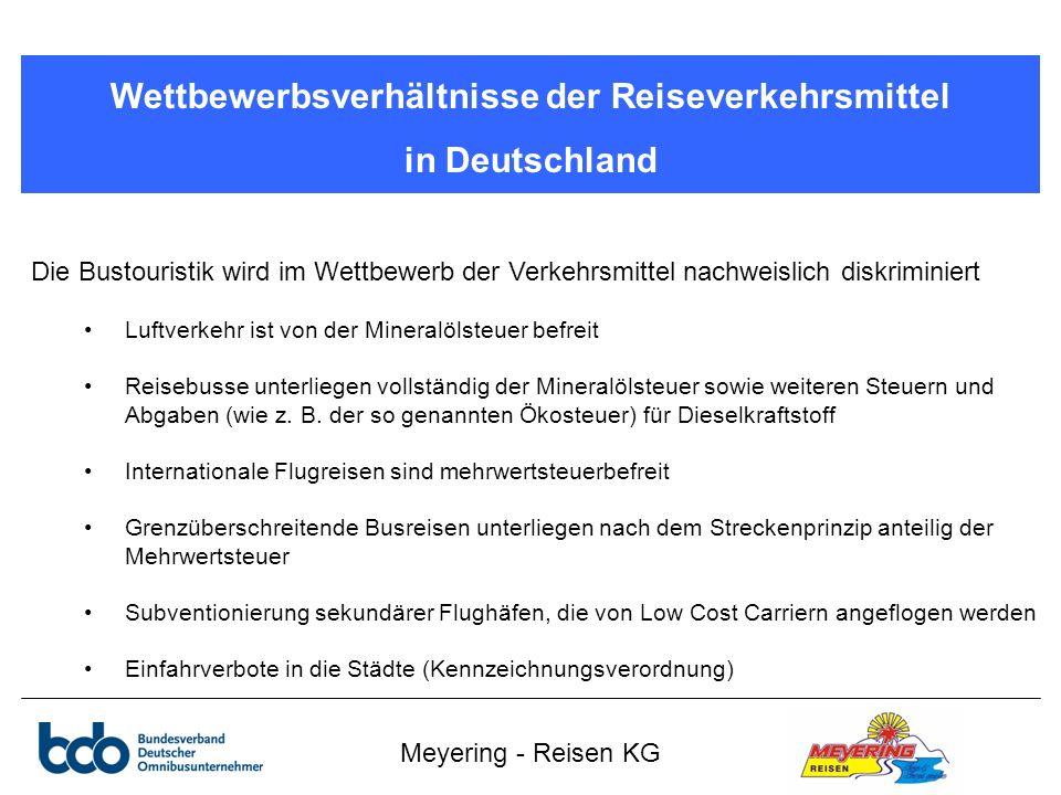 Meyering - Reisen KG Wettbewerbsverhältnisse der Reiseverkehrsmittel in Deutschland Die Bustouristik wird im Wettbewerb der Verkehrsmittel nachweislich diskriminiert Luftverkehr ist von der Mineralölsteuer befreit Reisebusse unterliegen vollständig der Mineralölsteuer sowie weiteren Steuern und Abgaben (wie z.