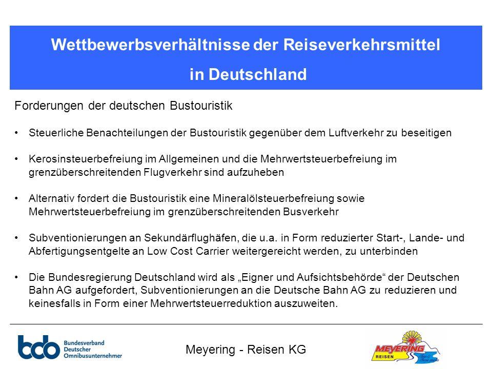 Meyering - Reisen KG Wettbewerbsverhältnisse der Reiseverkehrsmittel in Deutschland Forderungen der deutschen Bustouristik Steuerliche Benachteilungen der Bustouristik gegenüber dem Luftverkehr zu beseitigen Kerosinsteuerbefreiung im Allgemeinen und die Mehrwertsteuerbefreiung im grenzüberschreitenden Flugverkehr sind aufzuheben Alternativ fordert die Bustouristik eine Mineralölsteuerbefreiung sowie Mehrwertsteuerbefreiung im grenzüberschreitenden Busverkehr Subventionierungen an Sekundärflughäfen, die u.a.
