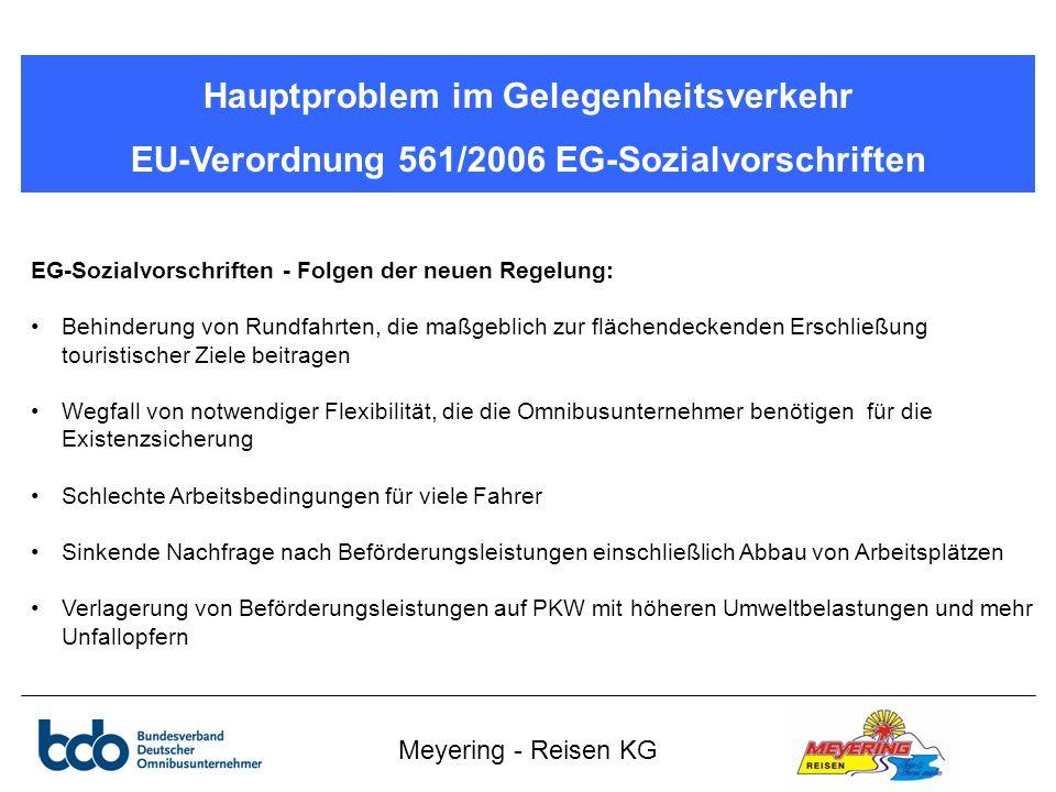 Meyering - Reisen KG Hauptproblem im Gelegenheitsverkehr EU-Verordnung 561/2006 EG-Sozialvorschriften EG-Sozialvorschriften - Folgen der neuen Regelung: Behinderung von Rundfahrten, die maßgeblich zur flächendeckenden Erschließung touristischer Ziele beitragen Wegfall von notwendiger Flexibilität, die die Omnibusunternehmer benötigen für die Existenzsicherung Schlechte Arbeitsbedingungen für viele Fahrer Sinkende Nachfrage nach Beförderungsleistungen einschließlich Abbau von Arbeitsplätzen Verlagerung von Beförderungsleistungen auf PKW mit höheren Umweltbelastungen und mehr Unfallopfern