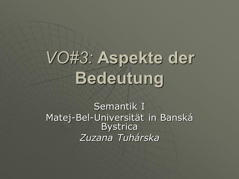 VO#3: Aspekte der Bedeutung Semantik I Matej-Bel-Universität in Banská Bystrica Zuzana Tuhárska
