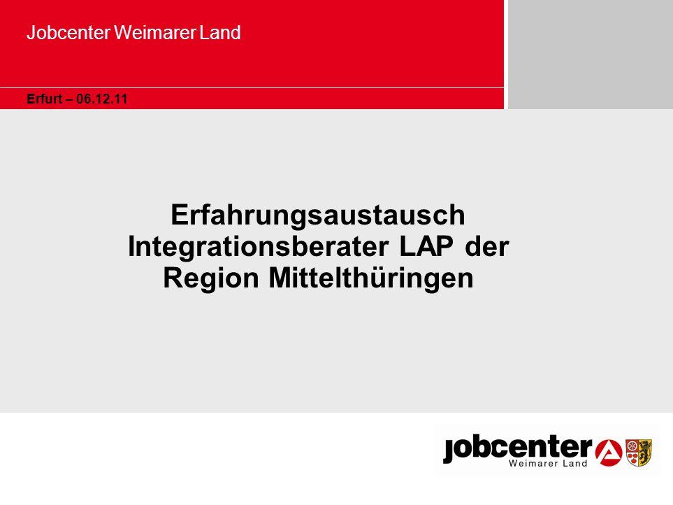 Jobcenter Weimarer Land Erfurt – 06.12.11 Erfahrungsaustausch Integrationsberater LAP der Region Mittelthüringen