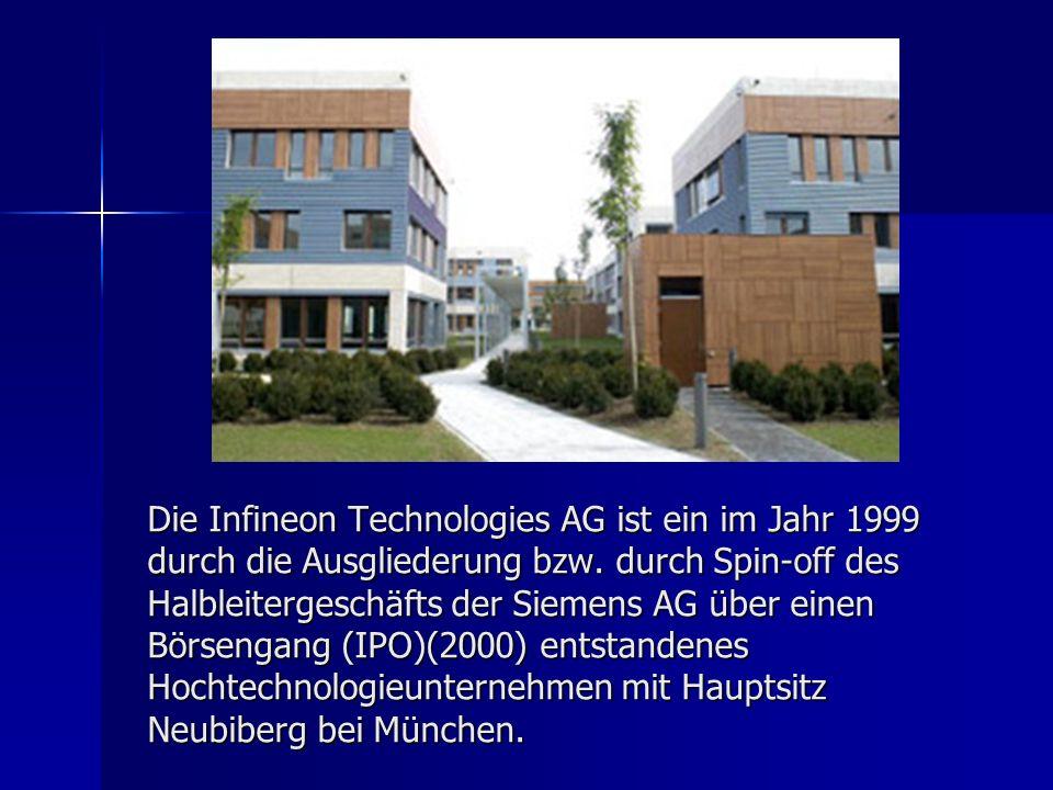 Die Infineon Technologies AG ist ein im Jahr 1999 durch die Ausgliederung bzw. durch Spin-off des Halbleitergeschäfts der Siemens AG über einen Börsen