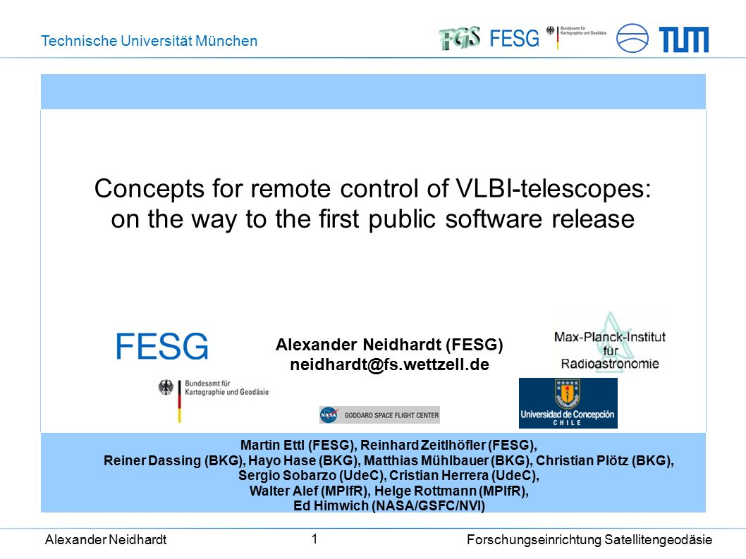 Technische Universität München Alexander Neidhardt Forschungseinrichtung Satellitengeodäsie 1 Concepts for remote control of VLBI-telescopes: on the way to the first public software release Alexander Neidhardt (FESG) neidhardt@fs.wettzell.de Martin Ettl (FESG), Reinhard Zeitlhöfler (FESG), Reiner Dassing (BKG), Hayo Hase (BKG), Matthias Mühlbauer (BKG), Christian Plötz (BKG), Sergio Sobarzo (UdeC), Cristian Herrera (UdeC), Walter Alef (MPIfR), Helge Rottmann (MPIfR), Ed Himwich (NASA/GSFC/NVI)