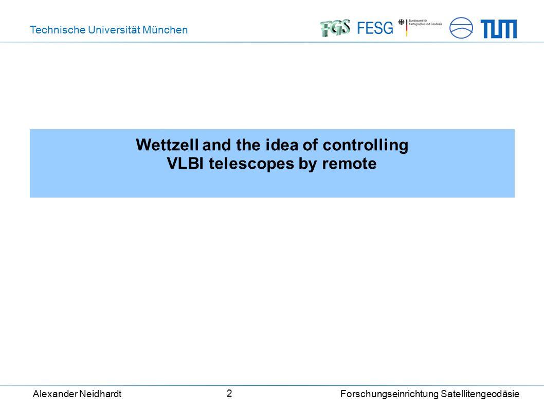 Technische Universität München Alexander Neidhardt Forschungseinrichtung Satellitengeodäsie 2 Wettzell and the idea of controlling VLBI telescopes by