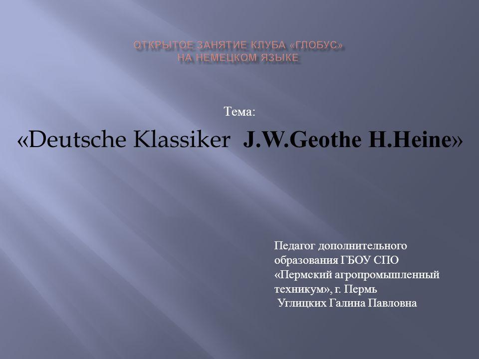 Тема : «Deutsche Klassiker J.W.Geothe H.Heine» Педагог дополнительного образования ГБОУ СПО « Пермский агропромышленный техникум », г. Пермь Углицких