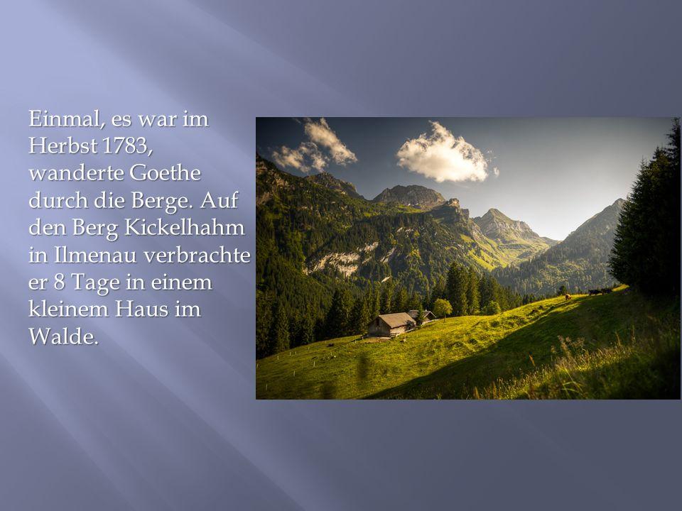 Einmal, es war im Herbst 1783, wanderte Goethe durch die Berge. Auf den Berg Kickelhahm in Ilmenau verbrachte er 8 Tage in einem kleinem Haus im Walde