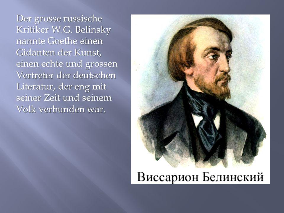 Der grosse russische Kritiker W.G. Belinsky nannte Goethe einen Gidanten der Kunst, einen echte und grossen Vertreter der deutschen Literatur, der eng