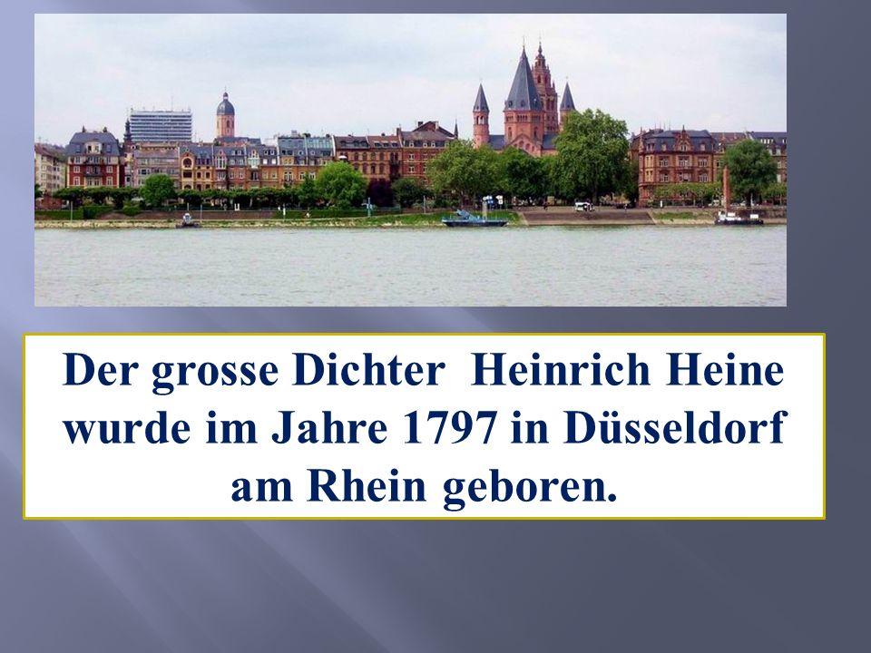 Der grosse Dichter Heinrich Heine wurde im Jahre 1797 in Düsseldorf am Rhein geboren.