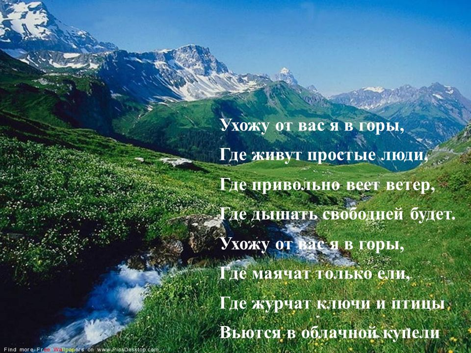 Ухожу от вас я в горы, Где живут простые люди, Где привольно веет ветер, Где дышать свободней будет. Ухожу от вас я в горы, Где маячат только ели, Где