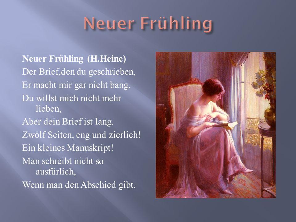 Neuer Frühling (H.Heine) Der Brief,den du geschrieben, Er macht mir gar nicht bang. Du willst mich nicht mehr lieben, Aber dein Brief ist lang. Zw ӧ l