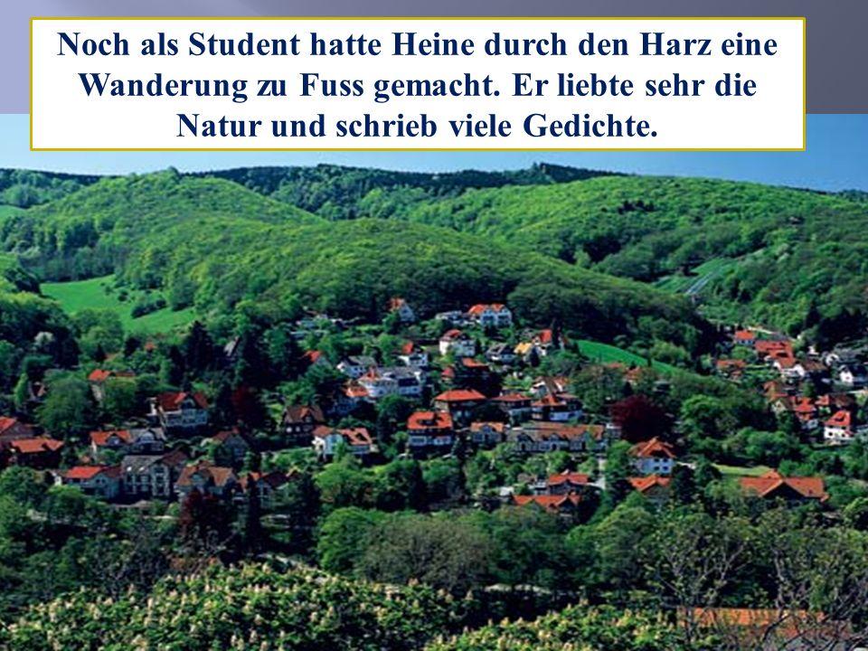 Noch als Student hatte Heine durch den Harz eine Wanderung zu Fuss gemacht. Er liebte sehr die Natur und schrieb viele Gedichte.