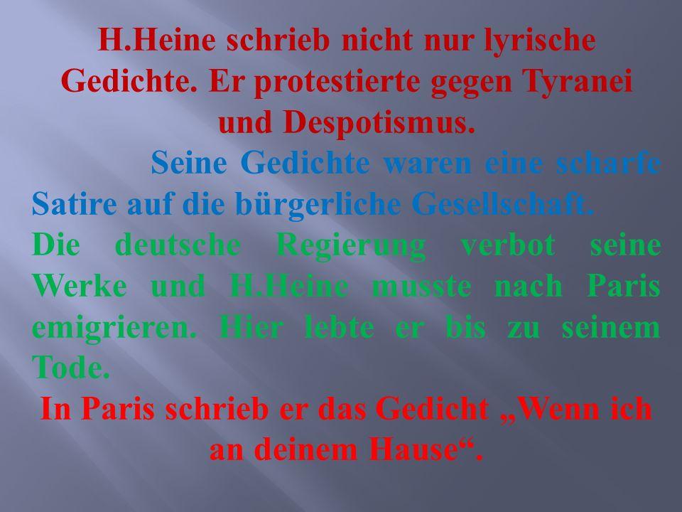 H.Heine schrieb nicht nur lyrische Gedichte. Er protestierte gegen Tyranei und Despotismus. Seine Gedichte waren eine scharfe Satire auf die bürgerlic