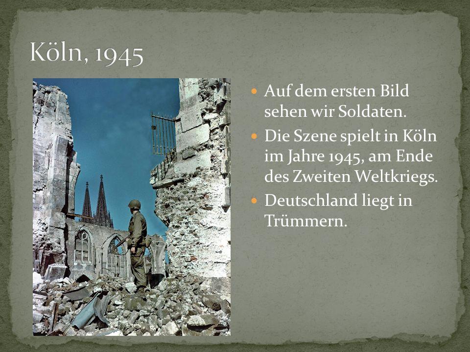 Auf dem ersten Bild sehen wir Soldaten. Die Szene spielt in Köln im Jahre 1945, am Ende des Zweiten Weltkriegs. Deutschland liegt in Trümmern.
