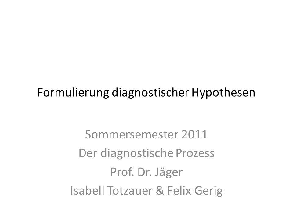 Formulierung diagnostischer Hypothesen Sommersemester 2011 Der diagnostische Prozess Prof. Dr. Jäger Isabell Totzauer & Felix Gerig