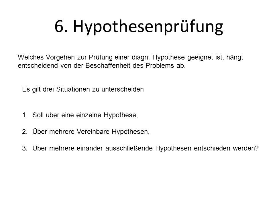 6. Hypothesenprüfung Welches Vorgehen zur Prüfung einer diagn. Hypothese geeignet ist, hängt entscheidend von der Beschaffenheit des Problems ab. Es g