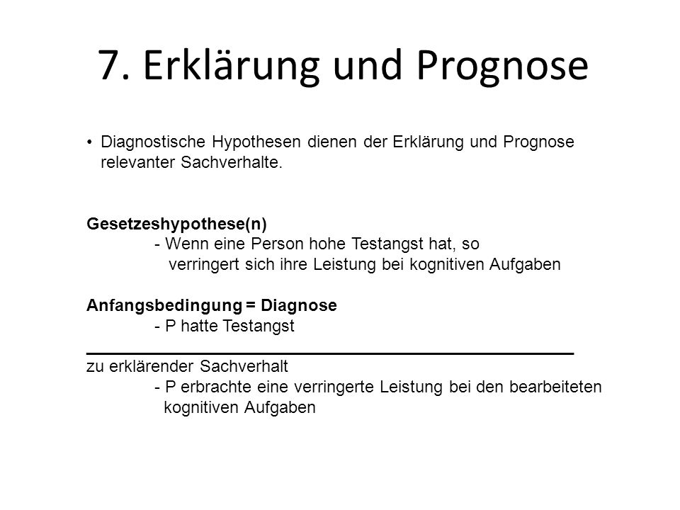 7. Erklärung und Prognose Diagnostische Hypothesen dienen der Erklärung und Prognose relevanter Sachverhalte. Gesetzeshypothese(n) - Wenn eine Person