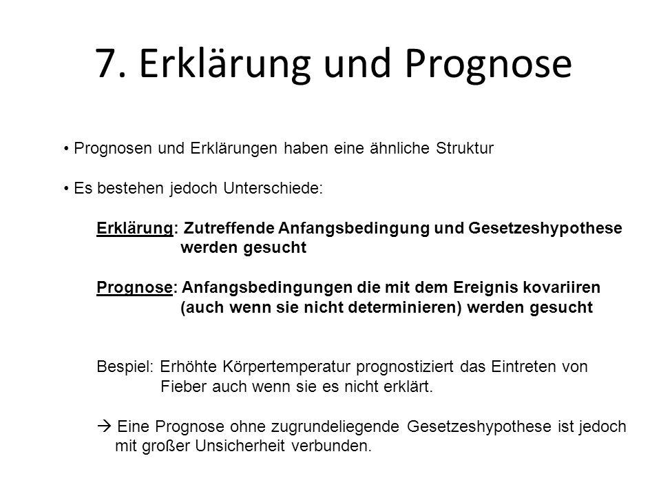 7. Erklärung und Prognose Prognosen und Erklärungen haben eine ähnliche Struktur Es bestehen jedoch Unterschiede: Erklärung: Zutreffende Anfangsbeding