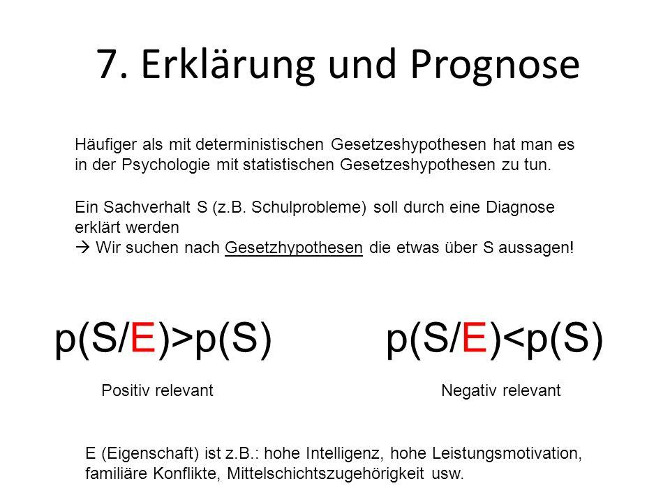 7. Erklärung und Prognose Häufiger als mit deterministischen Gesetzeshypothesen hat man es in der Psychologie mit statistischen Gesetzeshypothesen zu