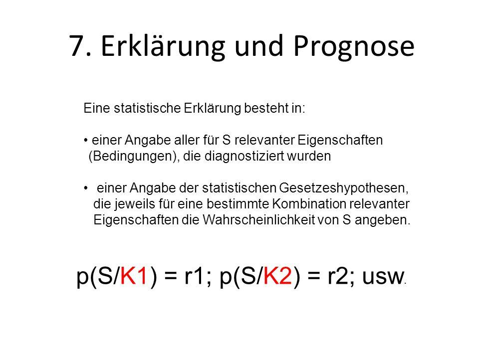 7. Erklärung und Prognose Eine statistische Erklärung besteht in: einer Angabe aller für S relevanter Eigenschaften (Bedingungen), die diagnostiziert