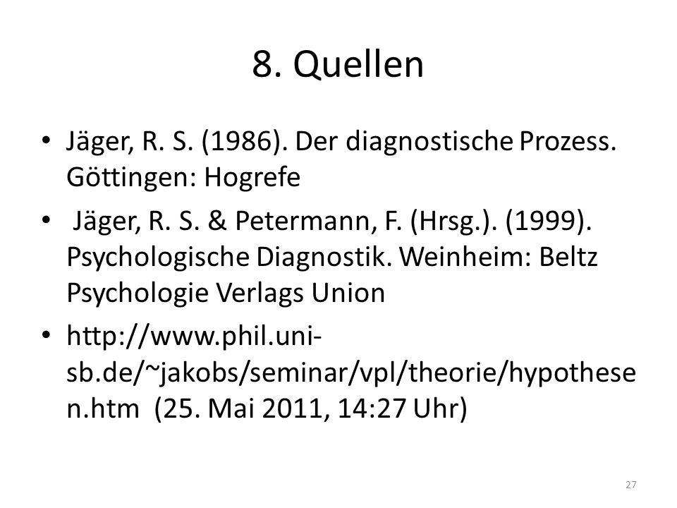 8. Quellen Jäger, R. S. (1986). Der diagnostische Prozess. Göttingen: Hogrefe Jäger, R. S. & Petermann, F. (Hrsg.). (1999). Psychologische Diagnostik.