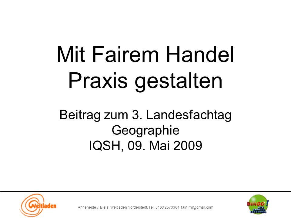 Anneheide v. Biela, Weltladen Norderstedt, Tel. 0163 2573364, fairfirm@gmail.com Mit Fairem Handel Praxis gestalten Beitrag zum 3. Landesfachtag Geogr