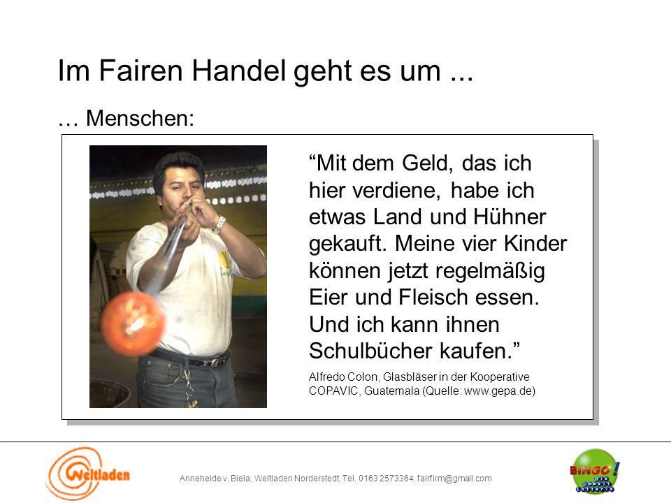 """Anneheide v. Biela, Weltladen Norderstedt, Tel. 0163 2573364, fairfirm@gmail.com Im Fairen Handel geht es um... … Menschen: """"Mit dem Geld, das ich hie"""