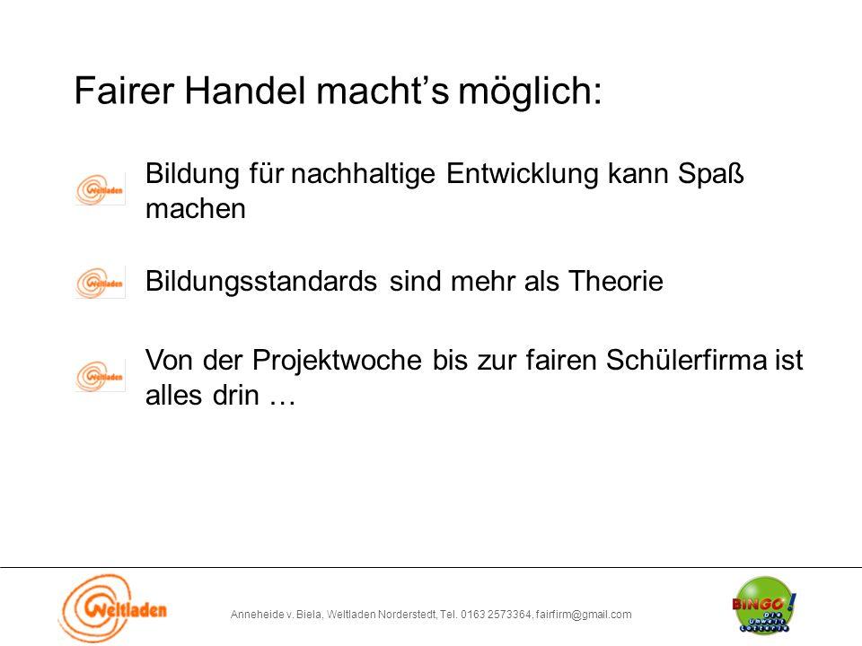 Anneheide v. Biela, Weltladen Norderstedt, Tel. 0163 2573364, fairfirm@gmail.com Fairer Handel macht's möglich: Bildung für nachhaltige Entwicklung ka