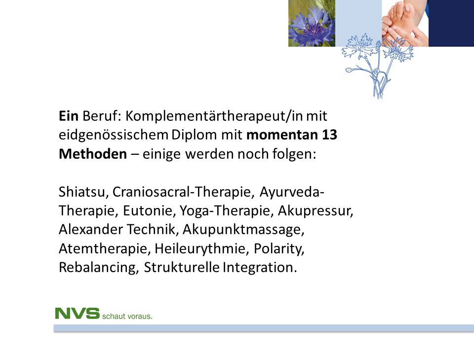 Ein Beruf: Komplementärtherapeut/in mit eidgenössischem Diplom mit momentan 13 Methoden – einige werden noch folgen: Shiatsu, Craniosacral-Therapie, A