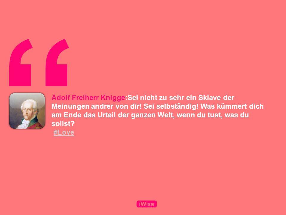 Adolf Freiherr Knigge:Sei nicht zu sehr ein Sklave der Meinungen andrer von dir.