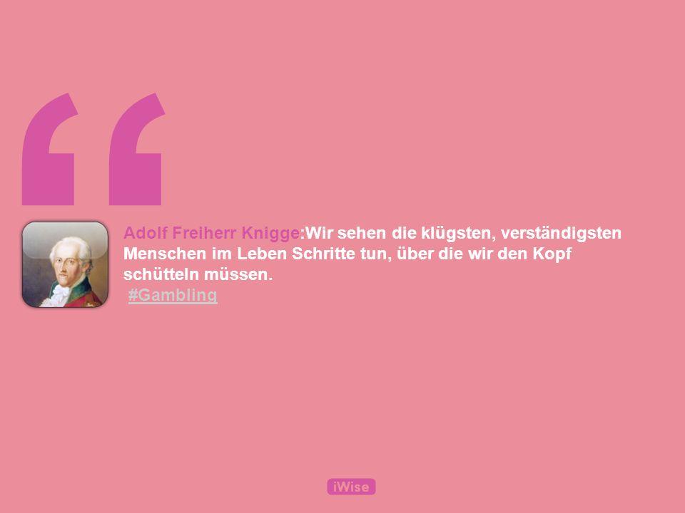Adolf Freiherr Knigge:Wir sehen die klügsten, verständigsten Menschen im Leben Schritte tun, über die wir den Kopf schütteln müssen.