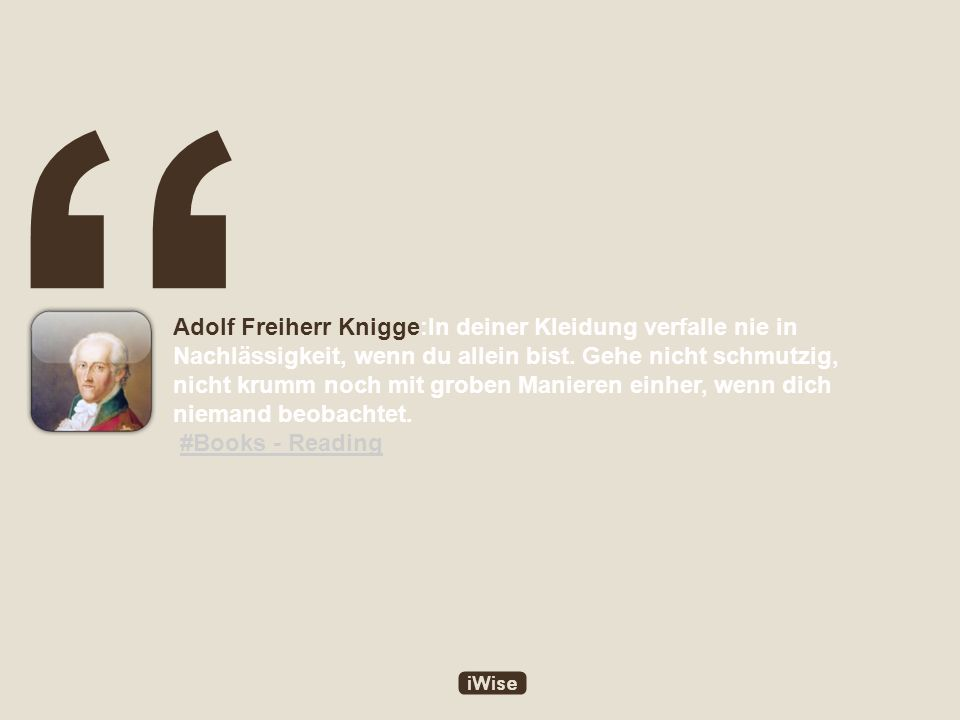 Adolf Freiherr Knigge:In deiner Kleidung verfalle nie in Nachlässigkeit, wenn du allein bist.
