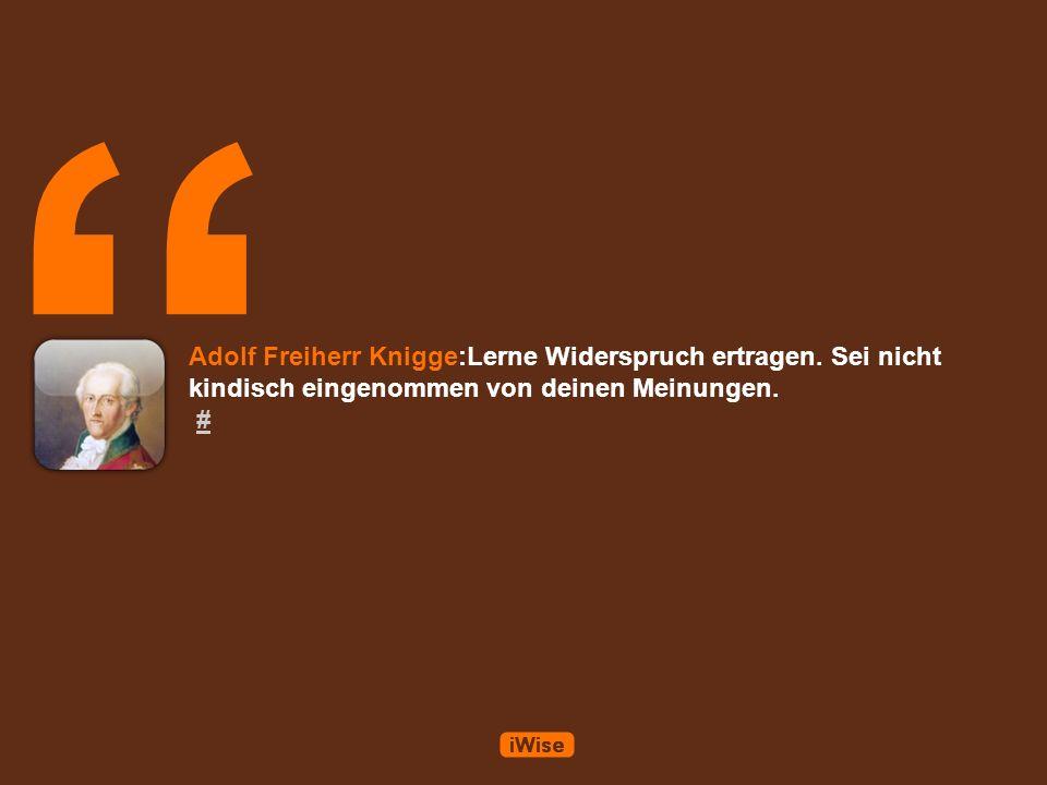 Adolf Freiherr Knigge:Lerne Widerspruch ertragen.