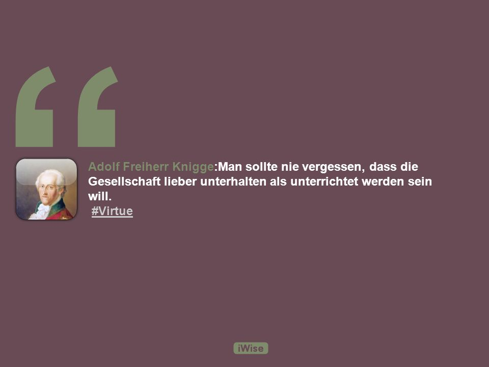 Adolf Freiherr Knigge:Es gibt keine Notlügen; noch nie ist eine Unwahrheit gesprochen worden, die nicht früh oder spät nachteillige Folgen für jedermann gehabt hätte.