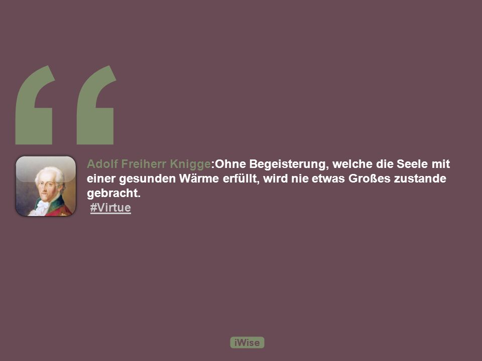 Adolf Freiherr Knigge:Ohne Begeisterung, welche die Seele mit einer gesunden Wärme erfüllt, wird nie etwas Großes zustande gebracht.
