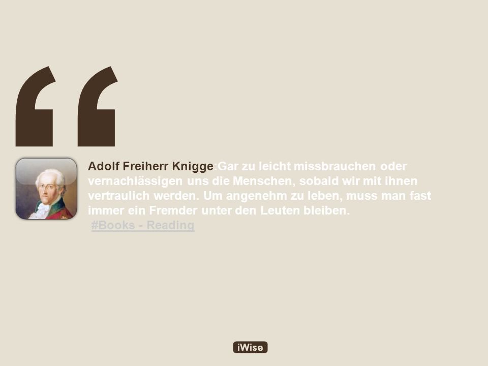 Adolf Freiherr Knigge:Gar zu leicht missbrauchen oder vernachlässigen uns die Menschen, sobald wir mit ihnen vertraulich werden.