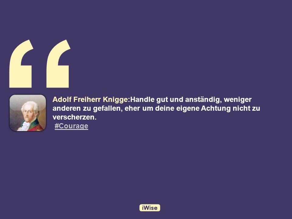 Adolf Freiherr Knigge:Handle gut und anständig, weniger anderen zu gefallen, eher um deine eigene Achtung nicht zu verscherzen.