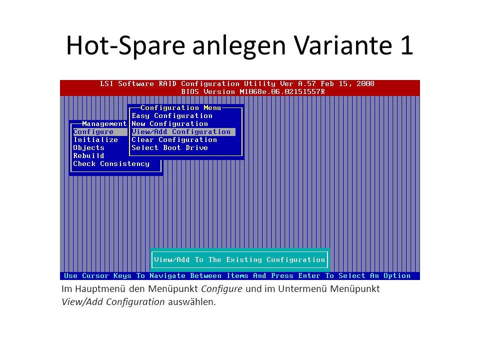 Hot-Spare anlegen Variante 1 Im Hauptmenü den Menüpunkt Configure und im Untermenü Menüpunkt View/Add Configuration auswählen.