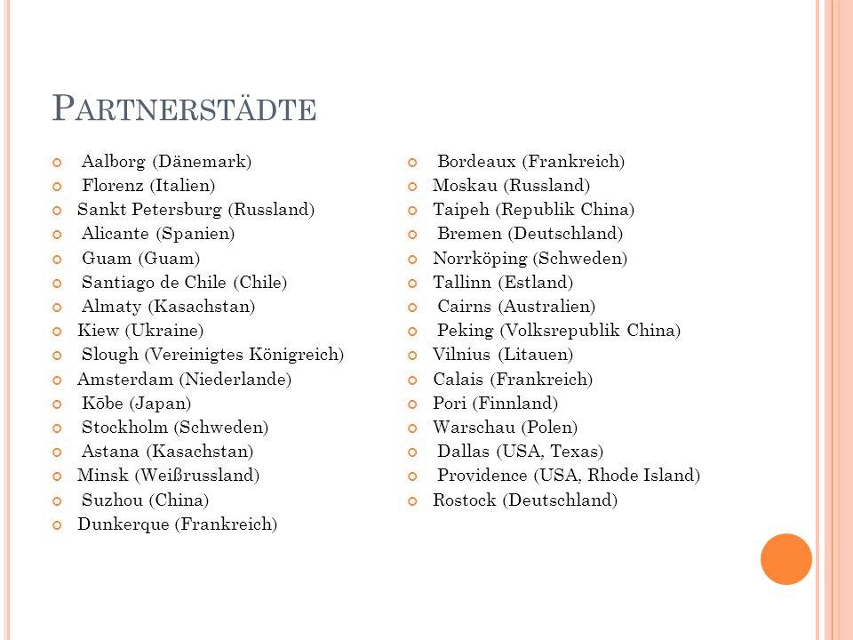 P ARTNERSTÄDTE Aalborg (Dänemark) Florenz (Italien) Sankt Petersburg (Russland) Alicante (Spanien) Guam (Guam) Santiago de Chile (Chile) Almaty (Kasachstan) Kiew (Ukraine) Slough (Vereinigtes Königreich) Amsterdam (Niederlande) Kōbe (Japan) Stockholm (Schweden) Astana (Kasachstan) Minsk (Weißrussland) Suzhou (China) Dunkerque (Frankreich) Bordeaux (Frankreich) Moskau (Russland) Taipeh (Republik China) Bremen (Deutschland) Norrköping (Schweden) Tallinn (Estland) Cairns (Australien) Peking (Volksrepublik China) Vilnius (Litauen) Calais (Frankreich) Pori (Finnland) Warschau (Polen) Dallas (USA, Texas) Providence (USA, Rhode Island) Rostock (Deutschland)